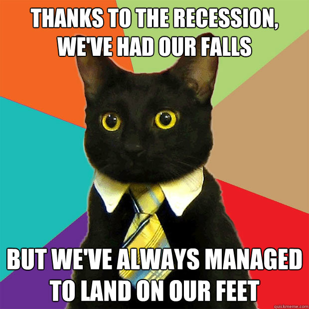 Thanks to the recession, We've had our falls but we've always managed to land on our feet - Thanks to the recession, We've had our falls but we've always managed to land on our feet  Business Cat