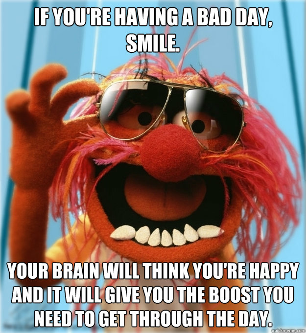 If you're having a bad day, smile. Your brain will think you're happy and it will give you the boost you need to get through the day.