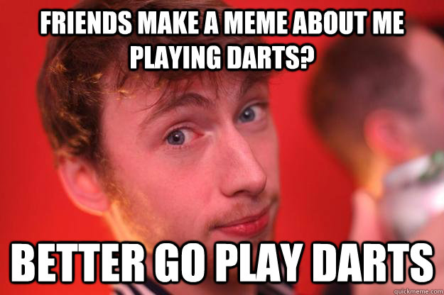 Friends make a meme about me playing darts? Better go play darts - Friends make a meme about me playing darts? Better go play darts  Darts Dave