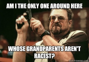 Am I the only one around here whose grandparents aren't racist?