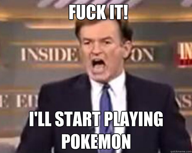 FUCK IT! i'll start playing pokemon - FUCK IT! i'll start playing pokemon  fuck it bill