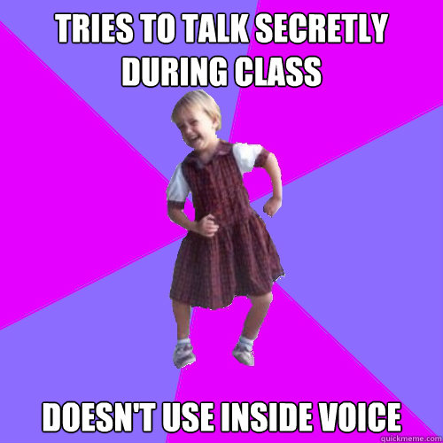 tries to talk secretly during class doesn't use inside voice - tries to talk secretly during class doesn't use inside voice  Socially awesome kindergartener