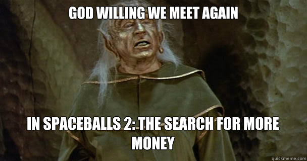 God willing we meet again In Spaceballs 2: The Search for more money