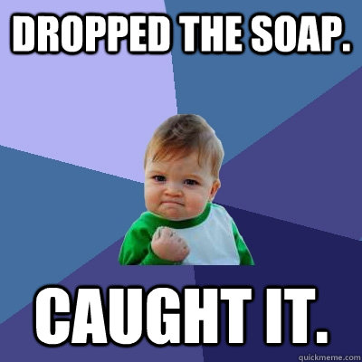 Dropped the soap.  Caught it.  - Dropped the soap.  Caught it.   Success Kid