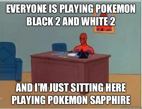 Everyone is playing Pokemon Black 2 and White 2 and i'm just sitting here playing Pokemon Sapphire - Everyone is playing Pokemon Black 2 and White 2 and i'm just sitting here playing Pokemon Sapphire  Spiderman Desk