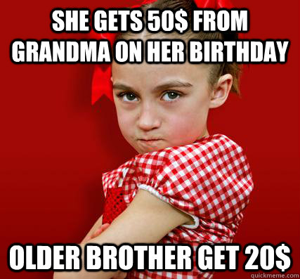 She gets 50$ from grandma on her birthday Older brother get 20$  Spoiled Little Sister