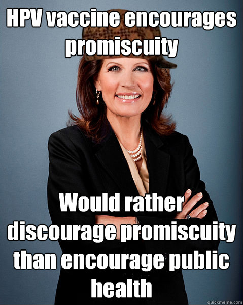 HPV vaccine encourages promiscuity Would rather discourage promiscuity than encourage public health - HPV vaccine encourages promiscuity Would rather discourage promiscuity than encourage public health  Scumbag Bachmann