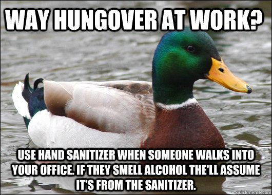 Way hungover at work? Use hand sanitizer when someone walks into your office. If they smell alcohol the'll assume it's from the sanitizer.  - Way hungover at work? Use hand sanitizer when someone walks into your office. If they smell alcohol the'll assume it's from the sanitizer.   Actual Advice Mallard