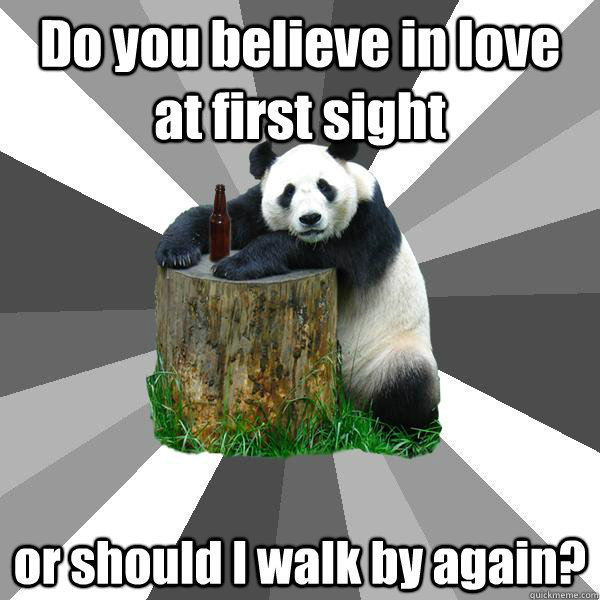 Do you believe in love at first sight or should I walk by again? - Do you believe in love at first sight or should I walk by again?  Pickup-Line Panda