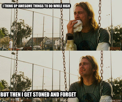 I think up awesome things to do while high but then I get stoned and forget - I think up awesome things to do while high but then I get stoned and forget  First World Stoner Problems