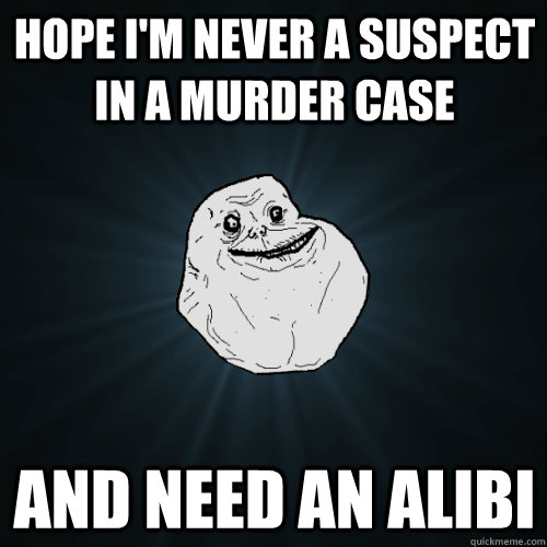 hope i'm never a suspect in a murder case and need an alibi - hope i'm never a suspect in a murder case and need an alibi  Forever Alone