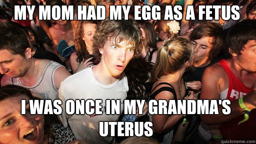 My mom had my egg as a fetus I was once in my Grandma's uterus - My mom had my egg as a fetus I was once in my Grandma's uterus  Sudden Clarity Clarence