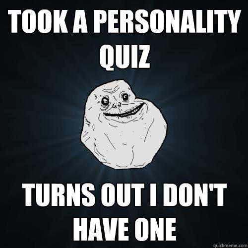Took a personality quiz Turns out i don't have one - Took a personality quiz Turns out i don't have one  Forever Alone
