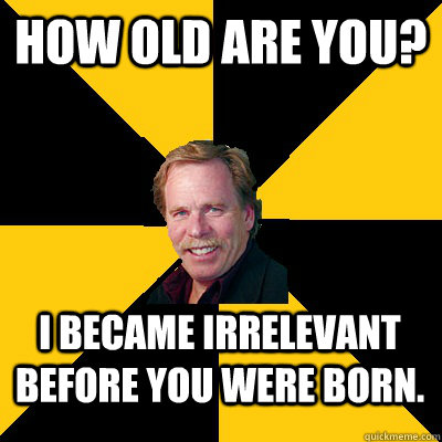How old are you? I became irrelevant before you were born. - How old are you? I became irrelevant before you were born.  John Steigerwald