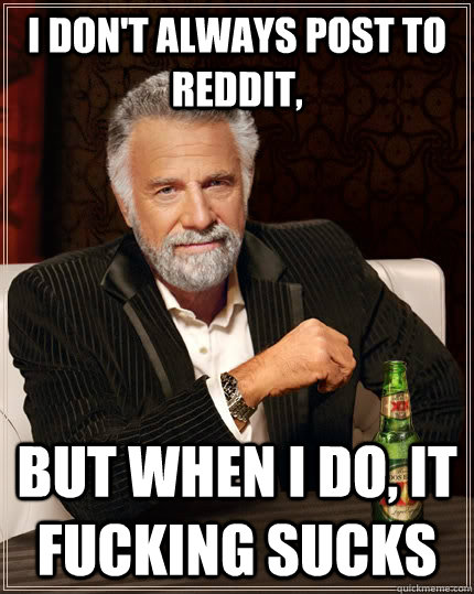 I don't always post to reddit, But when I do, It fucking sucks - I don't always post to reddit, But when I do, It fucking sucks  The Most Interesting Man In The World