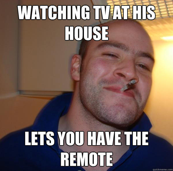 Watching tv at his house lets you have the remote - Watching tv at his house lets you have the remote  Good Guy Greg