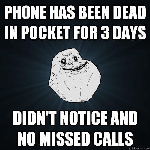 phone has been dead in pocket for 3 days didn't notice and no missed calls - phone has been dead in pocket for 3 days didn't notice and no missed calls  Forever Alone