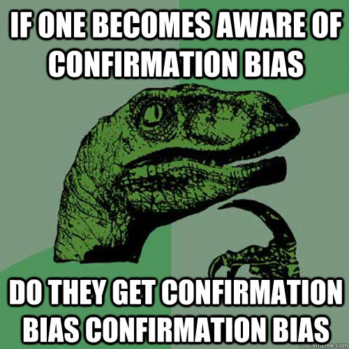 If one becomes aware of confirmation bias do they get confirmation bias confirmation bias - If one becomes aware of confirmation bias do they get confirmation bias confirmation bias  Philosoraptor