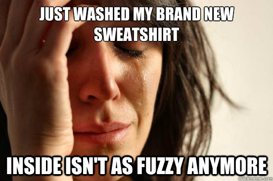Just washed my brand new sweatshirt inside isn't as fuzzy anymore  First World Problems