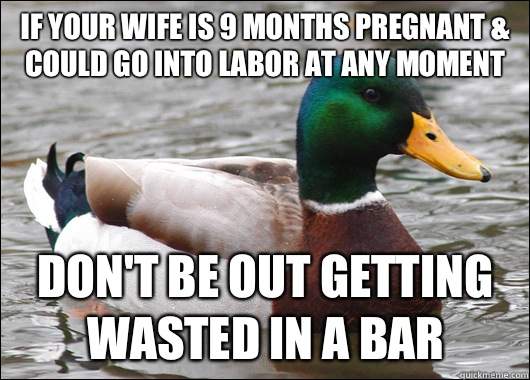 If your wife is 9 months pregnant & could go into labor at any moment  Don't be out getting wasted in a bar - If your wife is 9 months pregnant & could go into labor at any moment  Don't be out getting wasted in a bar  Actual Advice Mallard