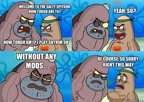 Welcome to the salty spitoon, how tough are ya? How tough am I? I play Skyrim on PC Yeah, so? Without any MOds... Of course, so sorry, right this way