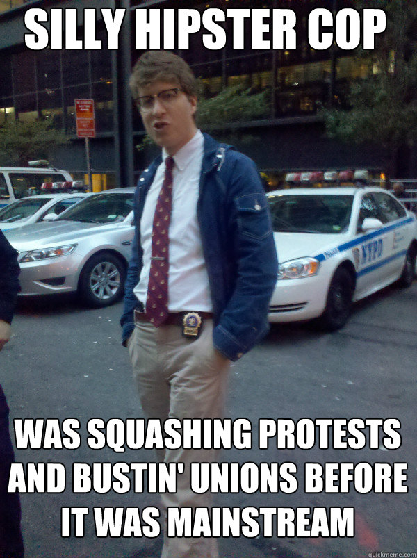 Silly hipster cop was squashing protests and bustin' unions before it was mainstream