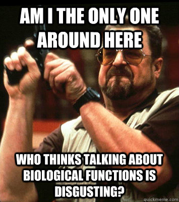 AM I THE ONLY ONE AROUND HERE  who thinks talking about biological functions is disgusting? - AM I THE ONLY ONE AROUND HERE  who thinks talking about biological functions is disgusting?  Misc