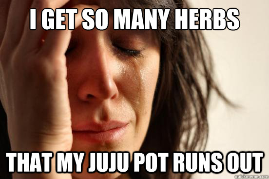 I get so many herbs from my herb patches that my juju pot runs out - I get so many herbs from my herb patches that my juju pot runs out  First World Problems
