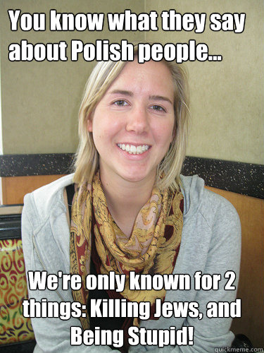 22441bd9fd41f532635f63687cfc0173923bd72c398a020549eae2dccc4573ac you know what they say about polish people we're only known for