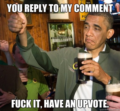 You reply to my comment fuck it, have an upvote.