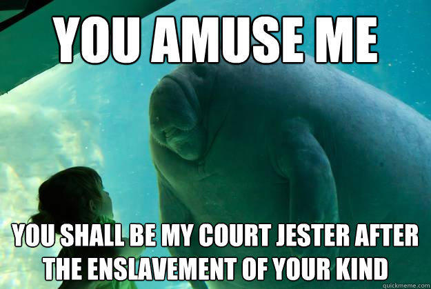 You amuse me You shall be my court jester after the enslavement of your kind - You amuse me You shall be my court jester after the enslavement of your kind  Overlord Manatee