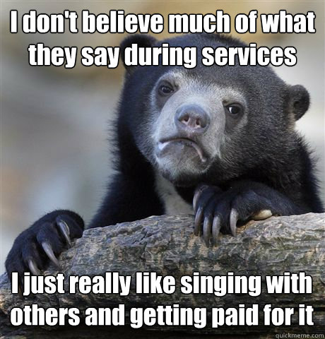 I don't believe much of what they say during services I just really like singing with others and getting paid for it - I don't believe much of what they say during services I just really like singing with others and getting paid for it  Confession Bear