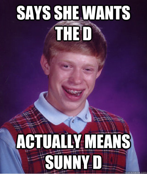 Says she wants the D Actually means Sunny D - Says she wants the D Actually means Sunny D  Bad Luck Brian