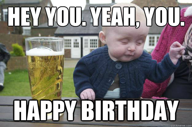 Hey you. Yeah, you. Happy Birthday - Hey you. Yeah, you. Happy Birthday  drunk baby