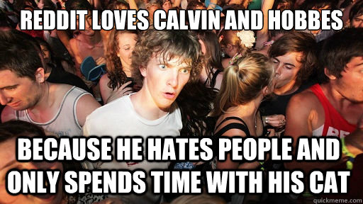 reddit loves calvin and hobbes because he hates people and only spends time with his cat - reddit loves calvin and hobbes because he hates people and only spends time with his cat  Sudden Clarity Clarence