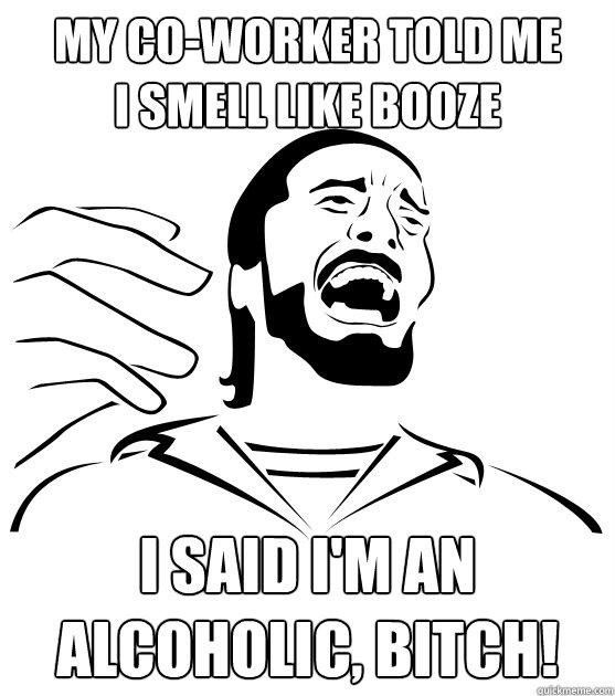 MY CO-WORKER TOLD ME I SMELL LIKE BOOZE I SAID I'M AN ALCOHOLIC, BITCH!