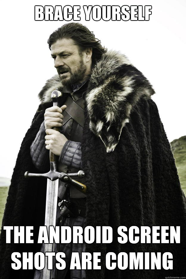 Brace yourself  The android screen shots are coming   - Brace yourself  The android screen shots are coming    Winter is coming