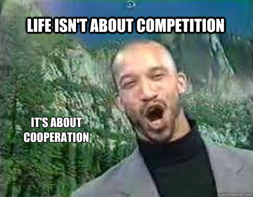 Life isn't about Competition It's about cooperation - Life isn't about Competition It's about cooperation  Actual Advice Reverend X