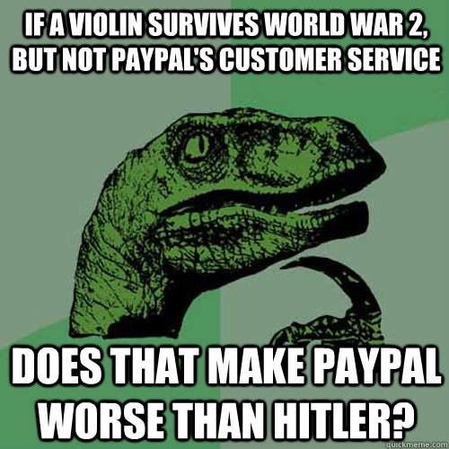 If a violin survives World War 2, but not PayPal's customer service Does that make PayPal worse than Hitler? - If a violin survives World War 2, but not PayPal's customer service Does that make PayPal worse than Hitler?  Philosoraptor