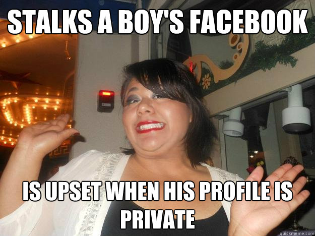 Stalks a boy's facebook Is upset when his profile is private