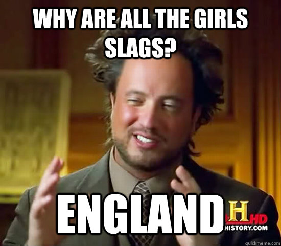 Why are all the girls slags? ENGLAND - Why are all the girls slags? ENGLAND  Ancient Aliens