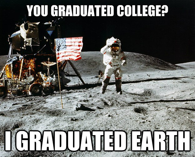 You graduated college? I graduated earth - You graduated college? I graduated earth  Unimpressed Astronaut