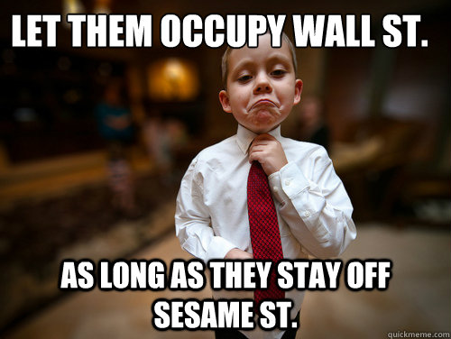 Let them occupy wall ST. as long as they stay off sesame st.  Financial Advisor Kid