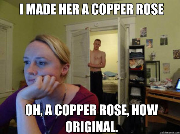 I made her a copper rose Oh, a copper rose, how original.