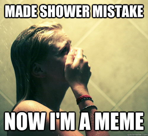 made shower mistake now i'm a meme - made shower mistake now i'm a meme  Shower Mistake
