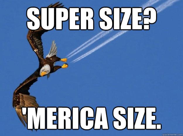 Super size? 'MERICA SIZE. - Super size? 'MERICA SIZE.  Merica Eagle