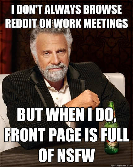 I don't always browse reddit on work meetings But when I do, front page is full of nsfw - I don't always browse reddit on work meetings But when I do, front page is full of nsfw  The Most Interesting Man In The World