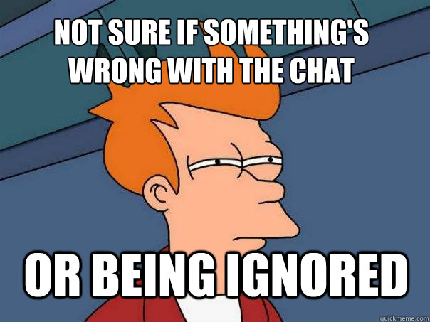 Not sure if something's wrong with the chat or being ignored - Not sure if something's wrong with the chat or being ignored  Futurama Fry