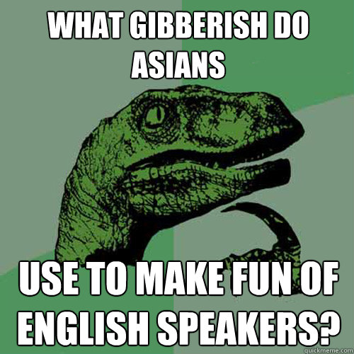 what gibberish do asians use to make fun of english speakers? - what gibberish do asians use to make fun of english speakers?  Philosoraptor