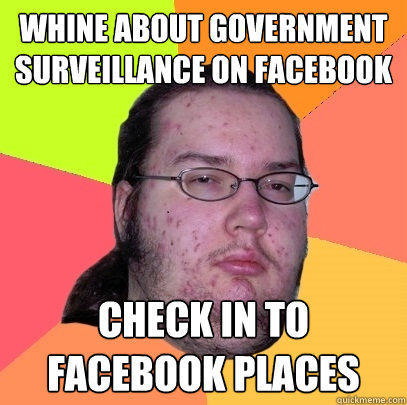 whine about government surveillance on facebook check in to facebook places - whine about government surveillance on facebook check in to facebook places  Butthurt Dweller
